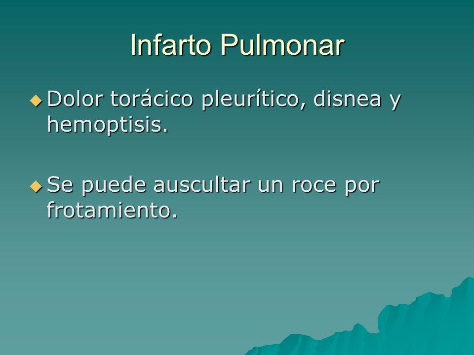 Infarto Pulmonar Dolor torácico pleurítico, disnea y hemoptisis. Dolor torácico pleurítico, disnea y hemoptisis. Se puede auscultar un roce por frotam