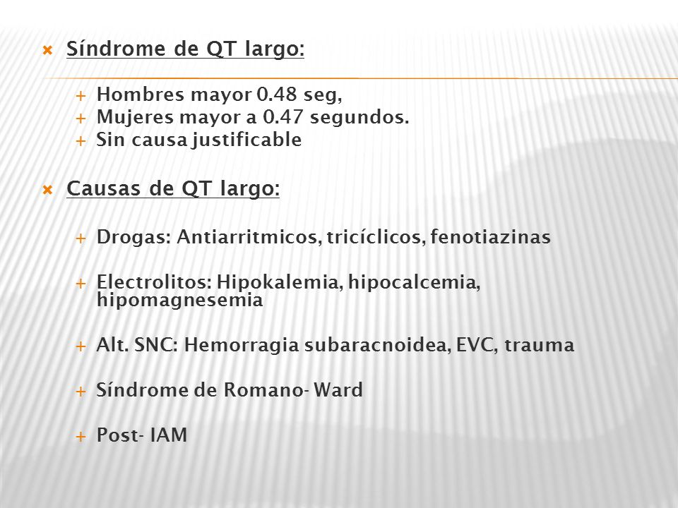Síndrome de QT largo: Hombres mayor 0.48 seg, Mujeres mayor a 0.47 segundos. Sin causa justificable Causas de QT largo: Drogas: Antiarritmicos, tricíc