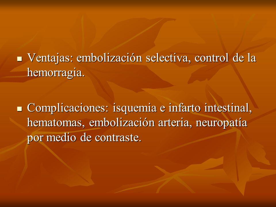 Ventajas: embolización selectiva, control de la hemorragia. Ventajas: embolización selectiva, control de la hemorragia. Complicaciones: isquemia e inf