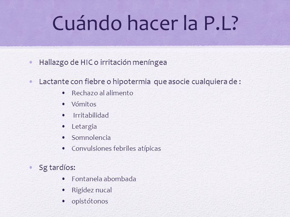 Cuándo hacer la P.L? Hallazgo de HIC o irritación meníngea Lactante con fiebre o hipotermia que asocie cualquiera de : Rechazo al alimento Vómitos Irr