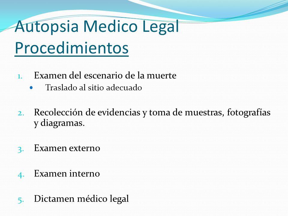 Autopsia Medico Legal Procedimientos 1. Examen del escenario de la muerte Traslado al sitio adecuado 2. Recolección de evidencias y toma de muestras,