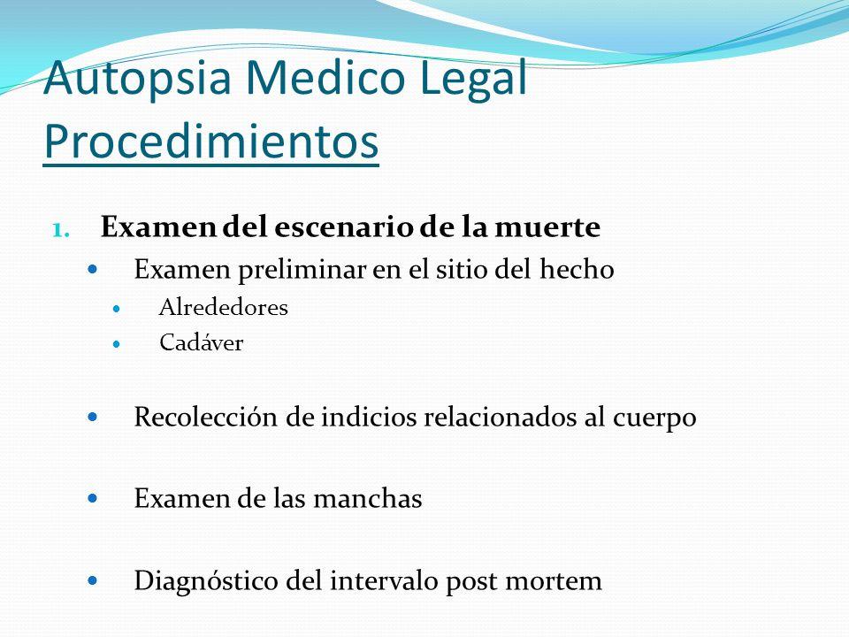 Autopsia Medico Legal Procedimientos 1. Examen del escenario de la muerte Examen preliminar en el sitio del hecho Alrededores Cadáver Recolección de i