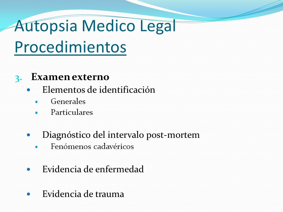 Autopsia Medico Legal Procedimientos 3. Examen externo Elementos de identificación Generales Particulares Diagnóstico del intervalo post-mortem Fenóme