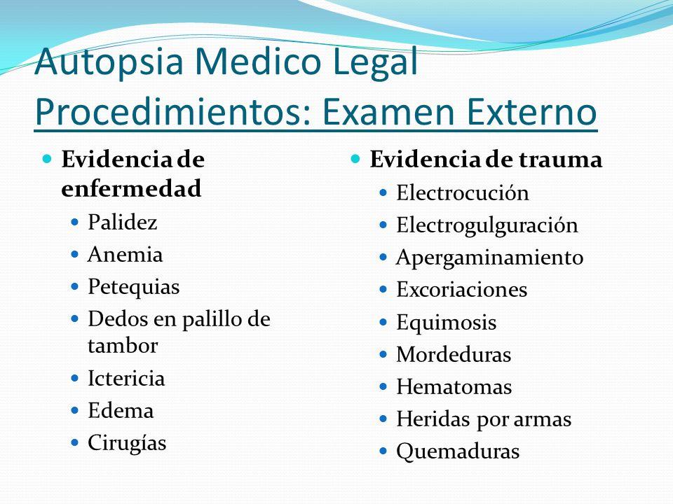 Autopsia Medico Legal Procedimientos: Examen Externo Evidencia de enfermedad Palidez Anemia Petequias Dedos en palillo de tambor Ictericia Edema Cirug