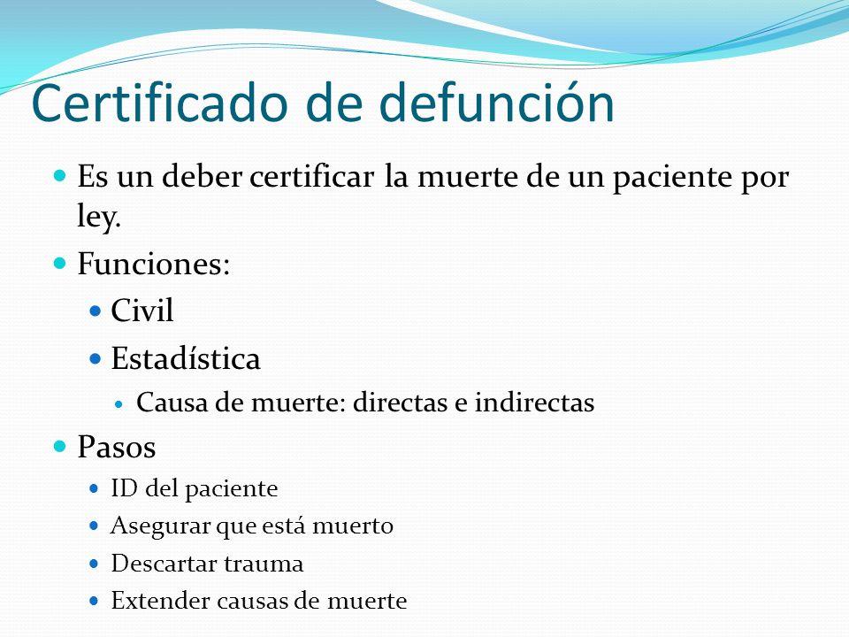 Certificado de defunción Es un deber certificar la muerte de un paciente por ley. Funciones: Civil Estadística Causa de muerte: directas e indirectas
