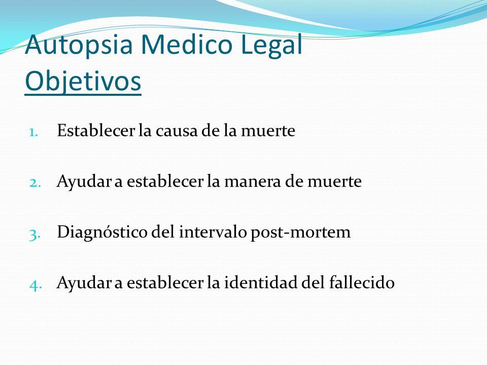 Autopsia Medico Legal Objetivos 1. Establecer la causa de la muerte 2. Ayudar a establecer la manera de muerte 3. Diagnóstico del intervalo post-morte
