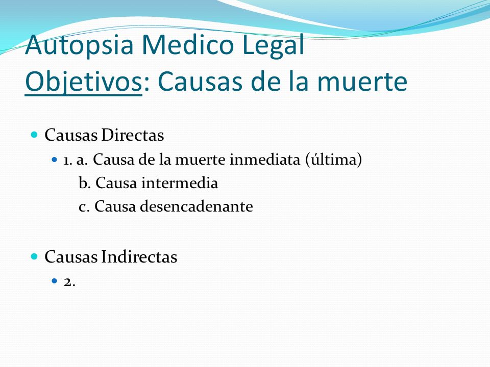 Autopsia Medico Legal Objetivos: Maneras de muerte Muerte natural Muerte homicida Muerte suicida Muerte accidental Muerte indeterminada No clasificable Pendiente de investigación