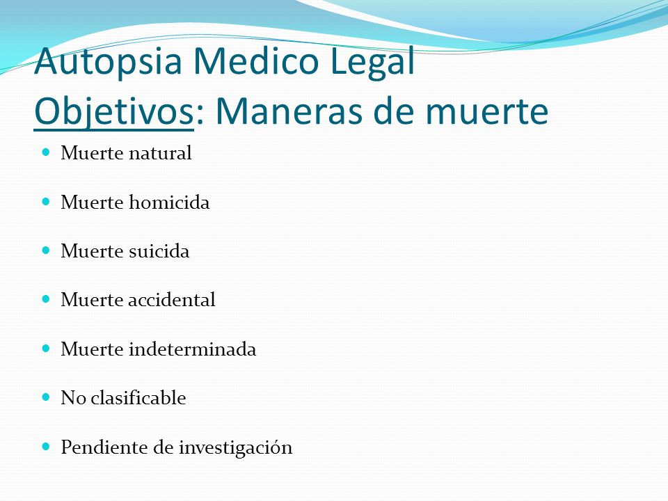 Autopsia Medico Legal Objetivos: Maneras de muerte Muerte natural Muerte homicida Muerte suicida Muerte accidental Muerte indeterminada No clasificabl
