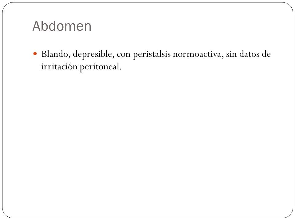 Abdomen Blando, depresible, con peristalsis normoactiva, sin datos de irritación peritoneal.