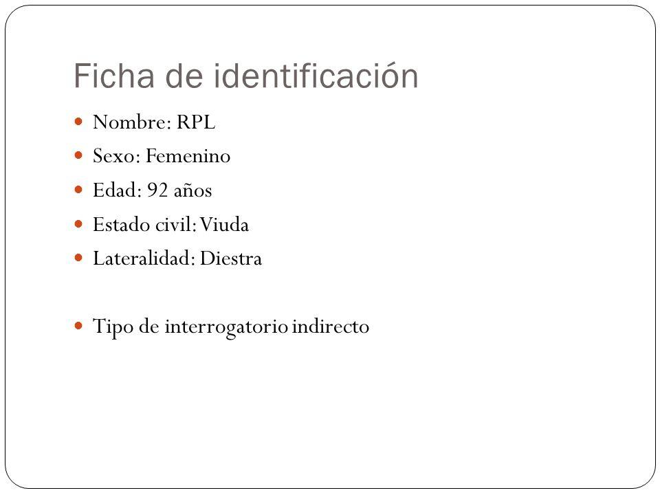 Ficha de identificación Nombre: RPL Sexo: Femenino Edad: 92 años Estado civil: Viuda Lateralidad: Diestra Tipo de interrogatorio indirecto