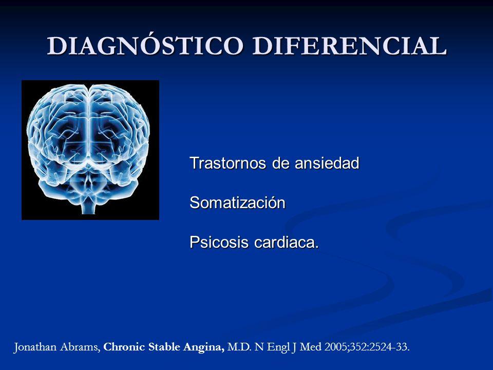 DIAGNÓSTICO DIFERENCIAL Jonathan Abrams, Chronic Stable Angina, M.D. N Engl J Med 2005;352:2524-33. Trastornos de ansiedad Somatización Psicosis cardi