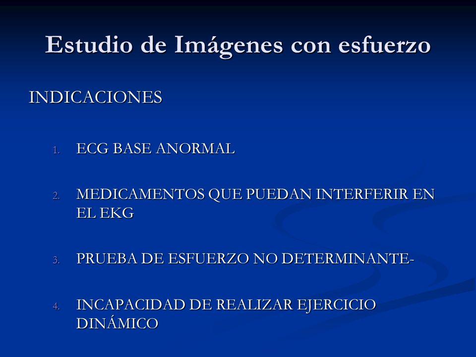 Estudio de Imágenes con esfuerzo INDICACIONES 1. ECG BASE ANORMAL 2. MEDICAMENTOS QUE PUEDAN INTERFERIR EN EL EKG 3. PRUEBA DE ESFUERZO NO DETERMINANT