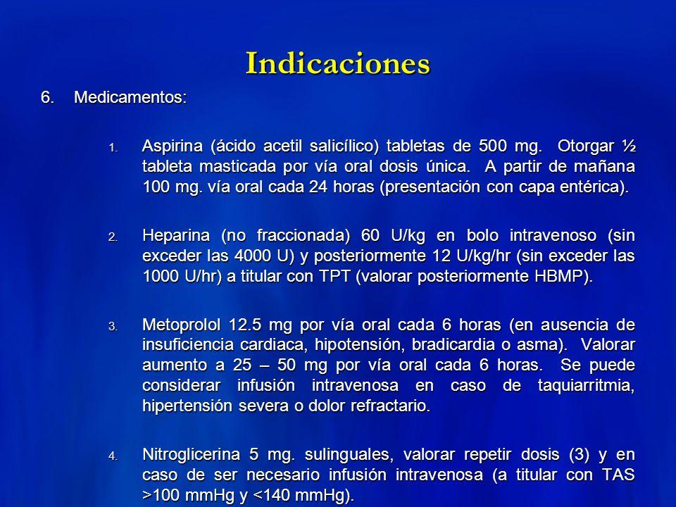 Indicaciones 6. Medicamentos: 1. Aspirina (ácido acetil salicílico) tabletas de 500 mg. Otorgar ½ tableta masticada por vía oral dosis única. A partir