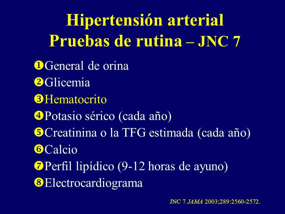 Hipertensión arterial Pruebas de rutina – JNC 7 General de orina Glicemia Hematocrito Potasio sérico (cada año) Creatinina o la TFG estimada (cada año
