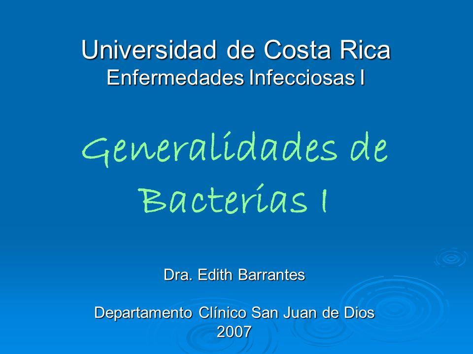 Universidad de Costa Rica Enfermedades Infecciosas I Dra. Edith Barrantes Departamento Clínico San Juan de Dios 2007 Generalidades de Bacterias I