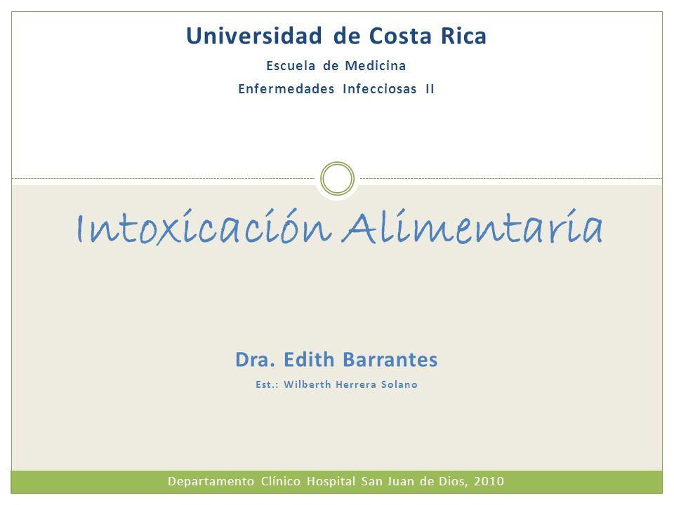 Dra. Edith Barrantes Est.: Wilberth Herrera Solano Intoxicación Alimentaria Universidad de Costa Rica Escuela de Medicina Enfermedades Infecciosas II