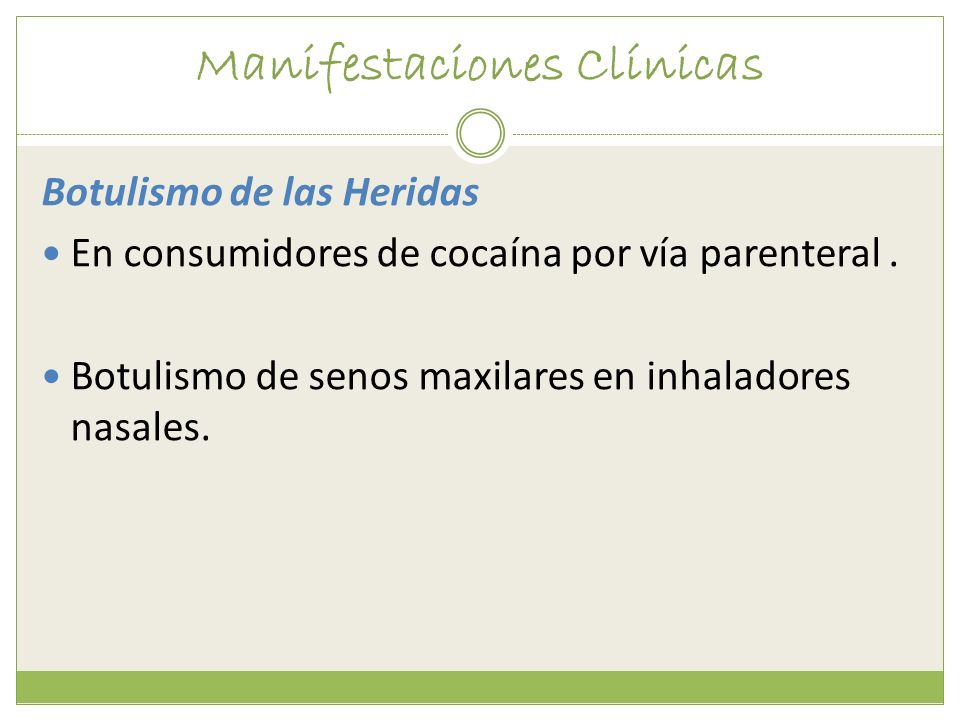 Manifestaciones Clínicas Botulismo de las Heridas En consumidores de cocaína por vía parenteral. Botulismo de senos maxilares en inhaladores nasales.