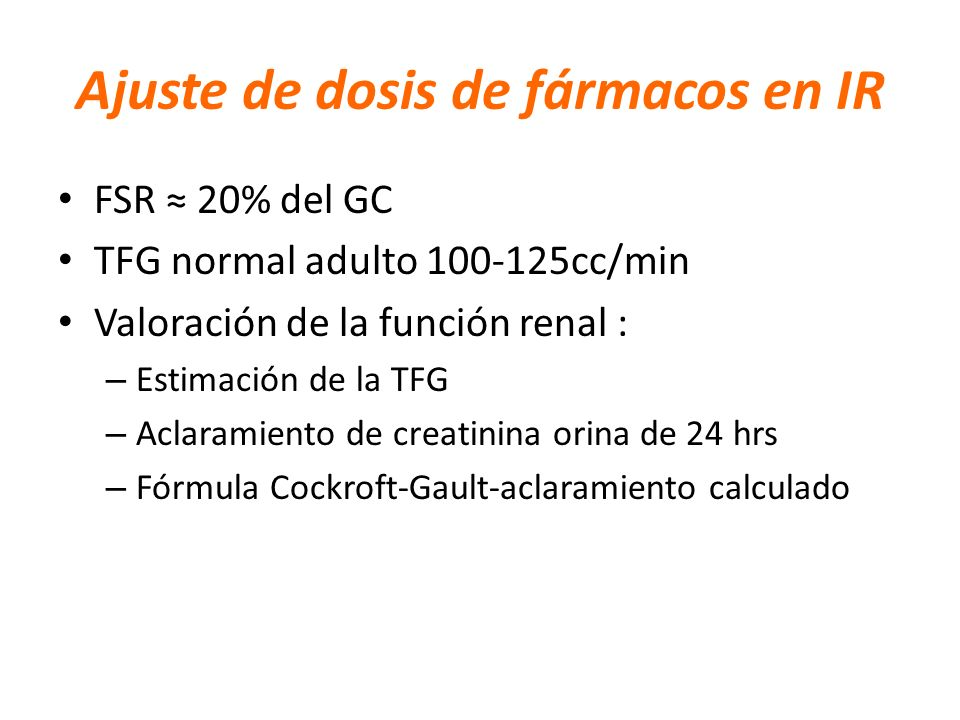 Ajuste de dosis de fármacos en IR FSR 20% del GC TFG normal adulto 100-125cc/min Valoración de la función renal : – Estimación de la TFG – Aclaramient