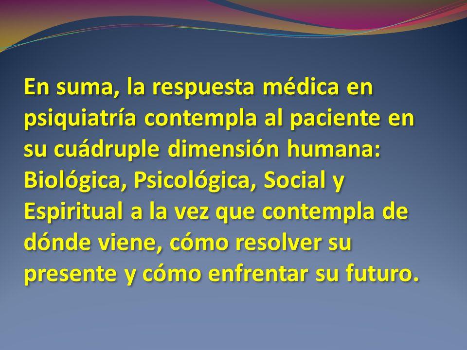 En suma, la respuesta médica en psiquiatría contempla al paciente en su cuádruple dimensión humana: Biológica, Psicológica, Social y Espiritual a la v
