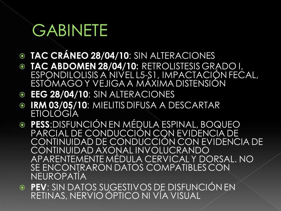 TAC CRÁNEO 28/04/10 : SIN ALTERACIONES TAC ABDOMEN 28/04/10: RETROLISTESIS GRADO I, ESPONDILOLISIS A NIVEL L5-S1, IMPACTACIÓN FECAL, ESTÓMAGO Y VEJIGA