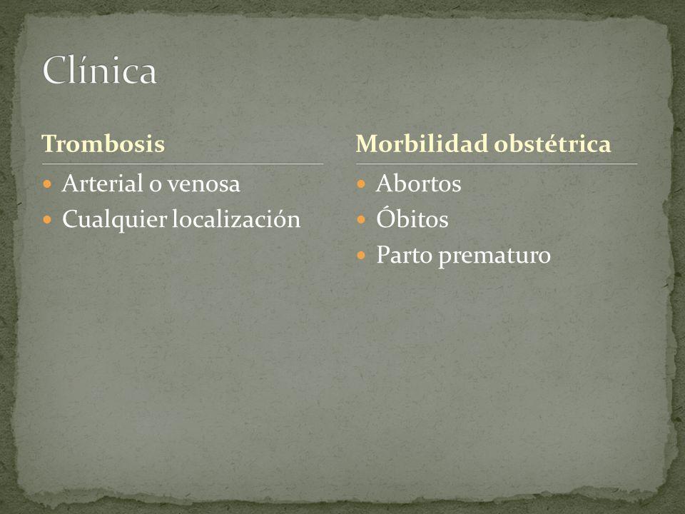 Trombosis Arterial o venosa Cualquier localización Abortos Óbitos Parto prematuro Morbilidad obstétrica