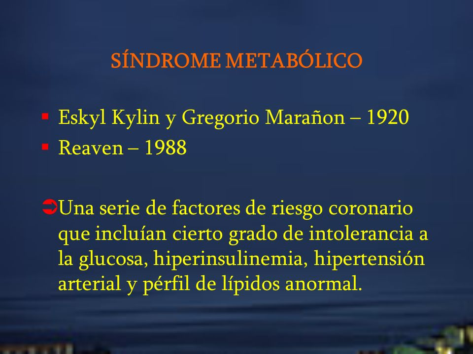 SÍNDROME METABÓLICO Eskyl Kylin y Gregorio Marañon – 1920 Reaven – 1988 Una serie de factores de riesgo coronario que incluían cierto grado de intoler