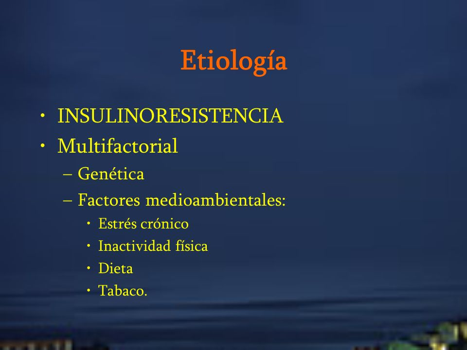 Etiología INSULINORESISTENCIA Multifactorial –Genética –Factores medioambientales: Estrés crónico Inactividad física Dieta Tabaco.