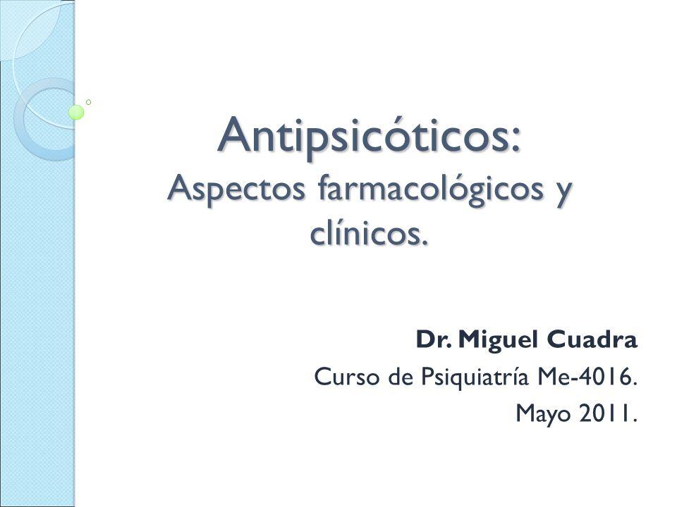 Antipsicóticos: Aspectos farmacológicos y clínicos. Dr. Miguel Cuadra Curso de Psiquiatría Me-4016. Mayo 2011.