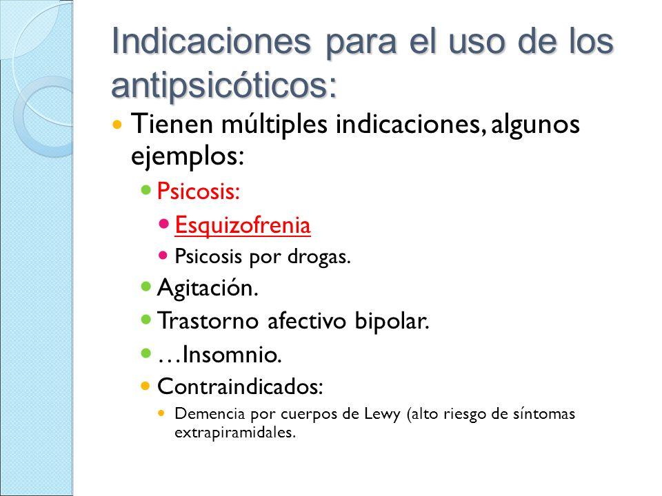 Indicaciones para el uso de los antipsicóticos: Tienen múltiples indicaciones, algunos ejemplos: Psicosis: Esquizofrenia Psicosis por drogas. Agitació