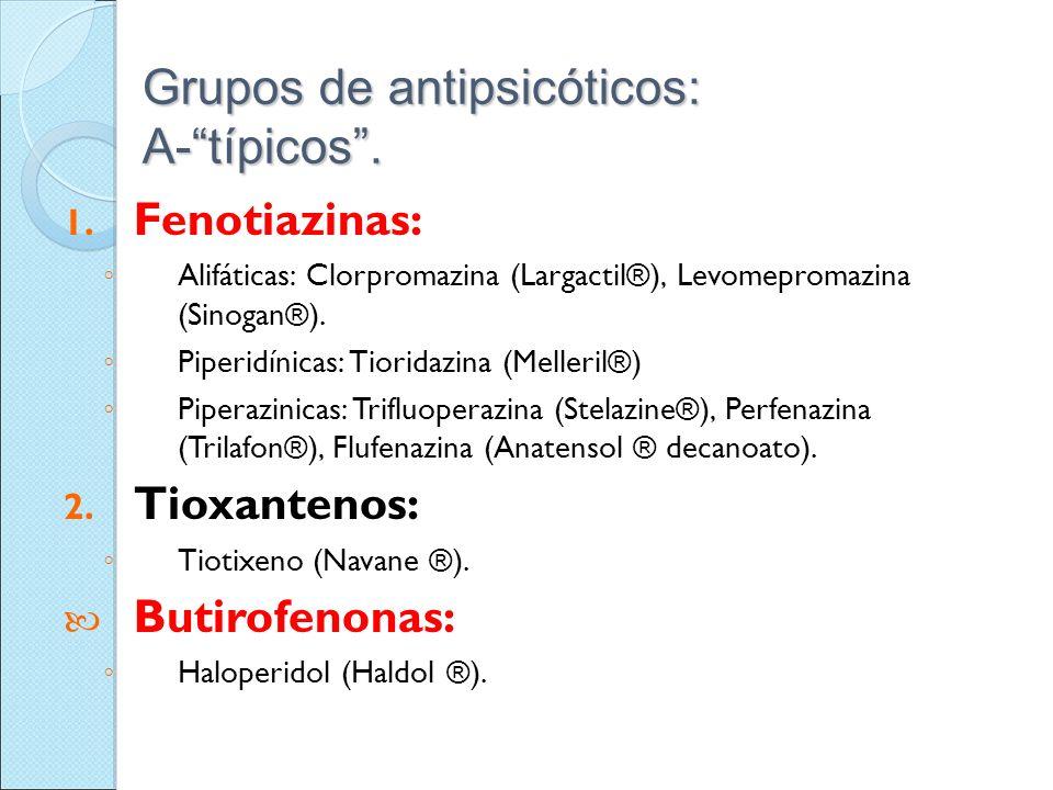 Grupos de antipsicóticos: A-típicos. 1. Fenotiazinas: Alifáticas: Clorpromazina (Largactil®), Levomepromazina (Sinogan®). Piperidínicas: Tioridazina (