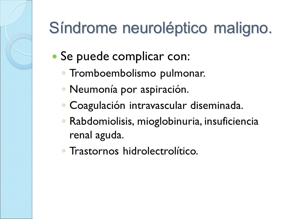 Síndrome neuroléptico maligno. Se puede complicar con: Tromboembolismo pulmonar. Neumonía por aspiración. Coagulación intravascular diseminada. Rabdom