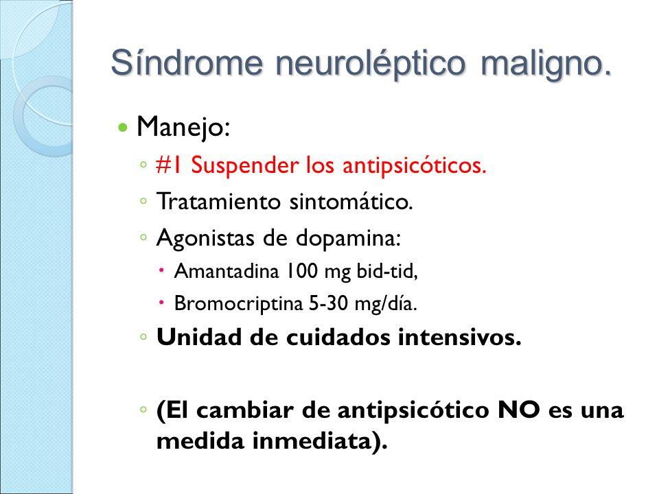Síndrome neuroléptico maligno. Manejo: #1 Suspender los antipsicóticos. Tratamiento sintomático. Agonistas de dopamina: Amantadina 100 mg bid-tid, Bro