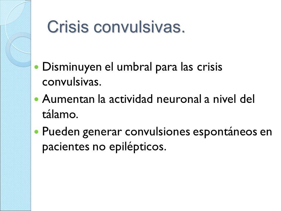 Crisis convulsivas. Disminuyen el umbral para las crisis convulsivas. Aumentan la actividad neuronal a nivel del tálamo. Pueden generar convulsiones e