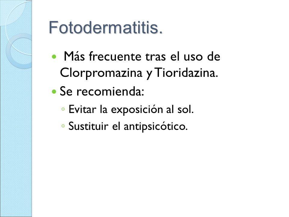 Fotodermatitis. Más frecuente tras el uso de Clorpromazina y Tioridazina. Se recomienda: Evitar la exposición al sol. Sustituir el antipsicótico.