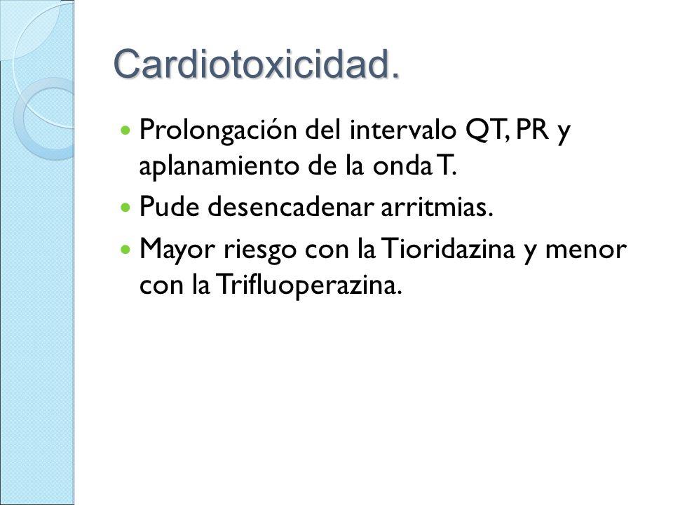 Cardiotoxicidad. Prolongación del intervalo QT, PR y aplanamiento de la onda T. Pude desencadenar arritmias. Mayor riesgo con la Tioridazina y menor c