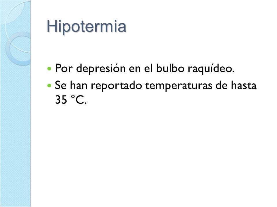 Hipotermia Por depresión en el bulbo raquídeo. Se han reportado temperaturas de hasta 35 °C.