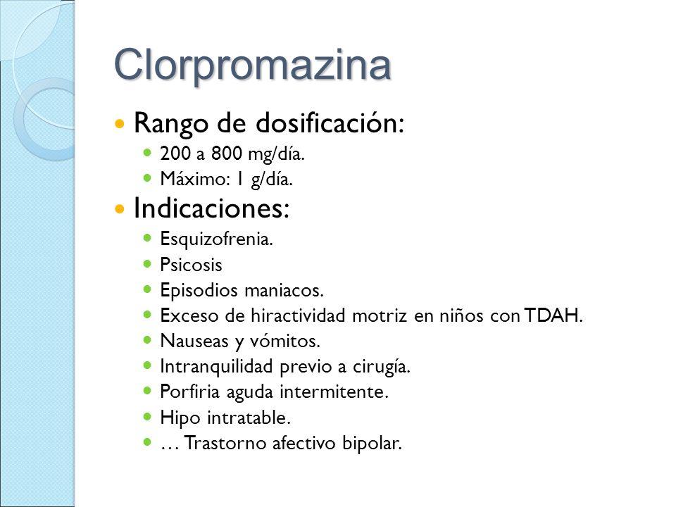 Clorpromazina Rango de dosificación: 200 a 800 mg/día. Máximo: 1 g/día. Indicaciones: Esquizofrenia. Psicosis Episodios maniacos. Exceso de hiractivid