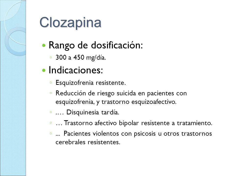 Clozapina Rango de dosificación: 300 a 450 mg/día. Indicaciones: Esquizofrenia resistente. Reducción de riesgo suicida en pacientes con esquizofrenia,