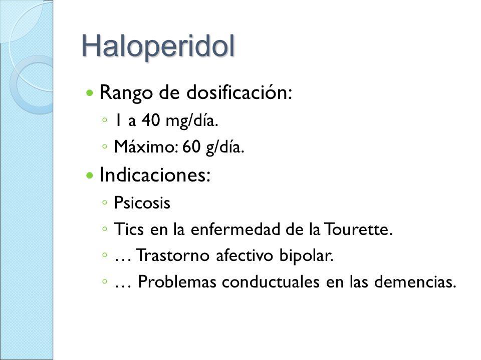Haloperidol Rango de dosificación: 1 a 40 mg/día. Máximo: 60 g/día. Indicaciones: Psicosis Tics en la enfermedad de la Tourette. … Trastorno afectivo