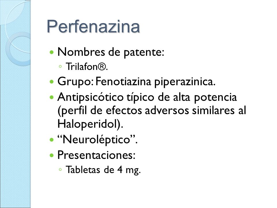 Perfenazina Nombres de patente: Trilafon®. Grupo: Fenotiazina piperazinica. Antipsicótico típico de alta potencia (perfil de efectos adversos similare