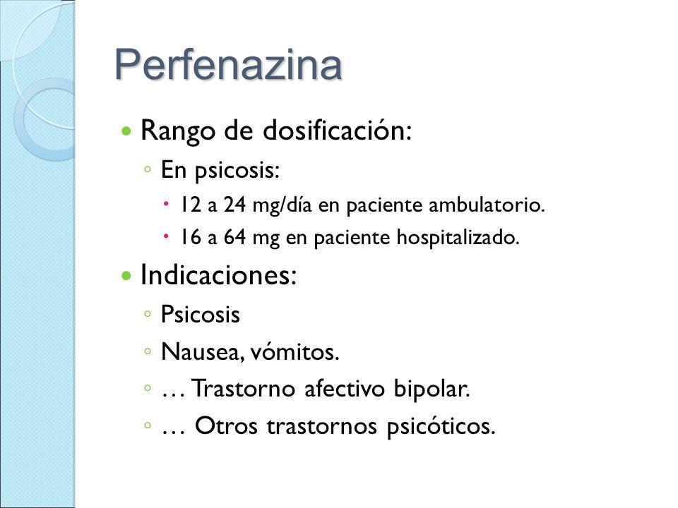 Perfenazina Rango de dosificación: En psicosis: 12 a 24 mg/día en paciente ambulatorio. 16 a 64 mg en paciente hospitalizado. Indicaciones: Psicosis N