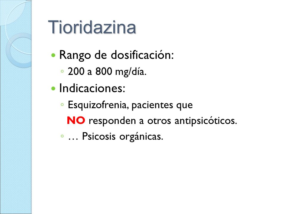Tioridazina Rango de dosificación: 200 a 800 mg/día. Indicaciones: Esquizofrenia, pacientes que NO responden a otros antipsicóticos. … Psicosis orgáni
