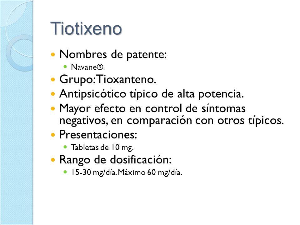 Tiotixeno Nombres de patente: Navane®. Grupo: Tioxanteno. Antipsicótico típico de alta potencia. Mayor efecto en control de síntomas negativos, en com