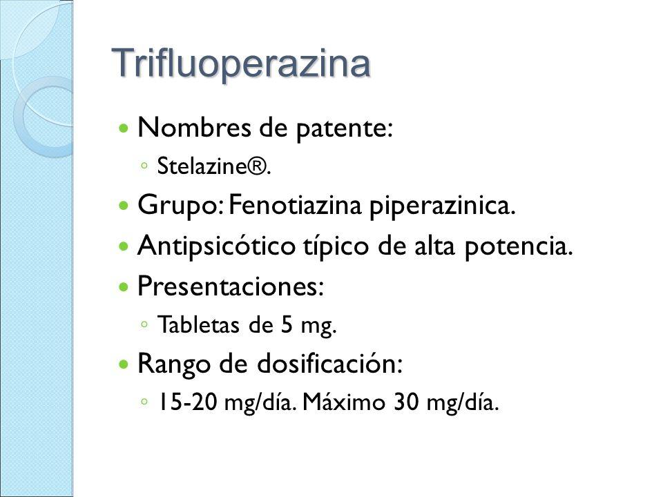 Trifluoperazina Nombres de patente: Stelazine®. Grupo: Fenotiazina piperazinica. Antipsicótico típico de alta potencia. Presentaciones: Tabletas de 5