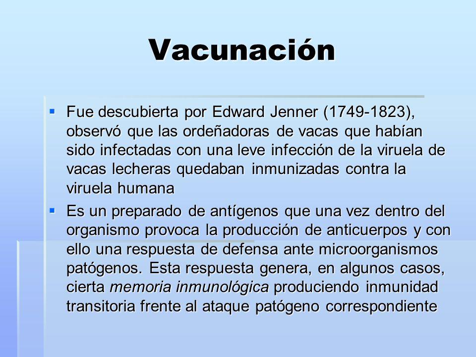 Vacunación Fue descubierta por Edward Jenner (1749-1823), observó que las ordeñadoras de vacas que habían sido infectadas con una leve infección de la