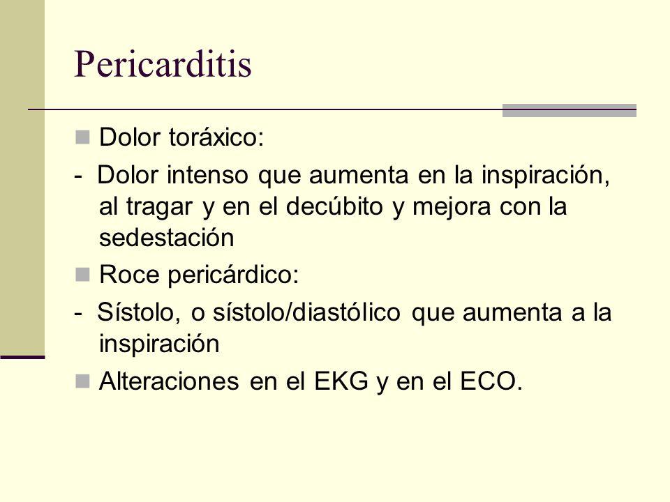 Pericarditis Dolor toráxico: - Dolor intenso que aumenta en la inspiración, al tragar y en el decúbito y mejora con la sedestación Roce pericárdico: -
