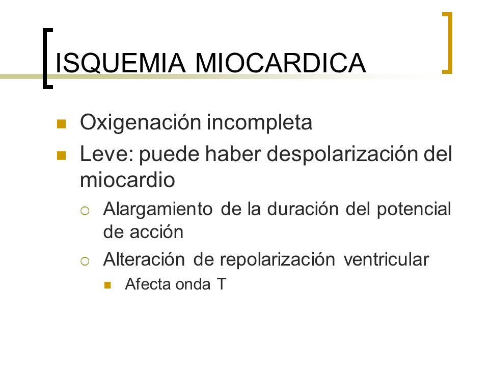 ISQUEMIA MIOCARDICA Oxigenación incompleta Leve: puede haber despolarización del miocardio Alargamiento de la duración del potencial de acción Alterac