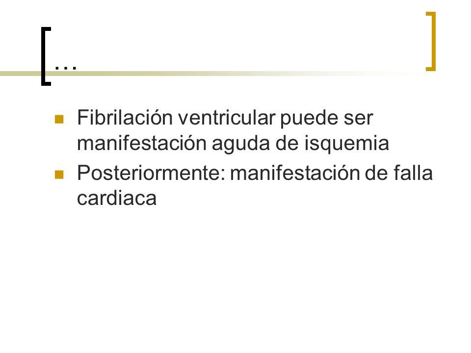 … Fibrilación ventricular puede ser manifestación aguda de isquemia Posteriormente: manifestación de falla cardiaca