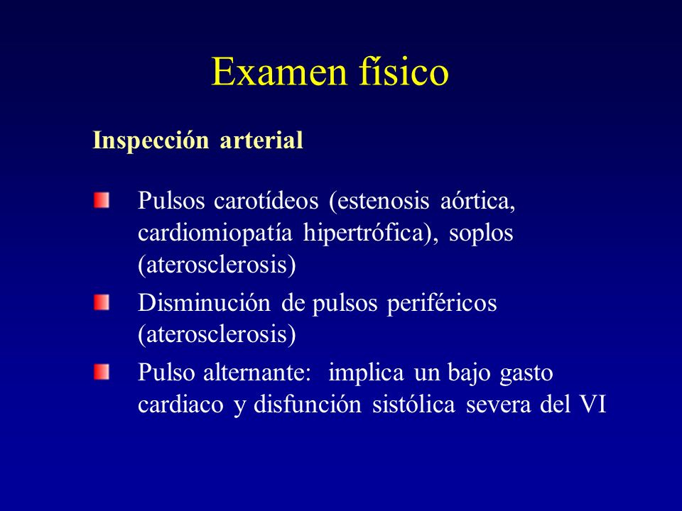 Examen físico Inspección arterial Pulsos carotídeos (estenosis aórtica, cardiomiopatía hipertrófica), soplos (aterosclerosis) Disminución de pulsos pe