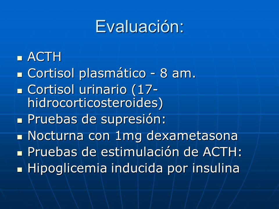 Evaluación: ACTH ACTH Cortisol plasmático - 8 am. Cortisol plasmático - 8 am. Cortisol urinario (17- hidrocorticosteroides) Cortisol urinario (17- hid